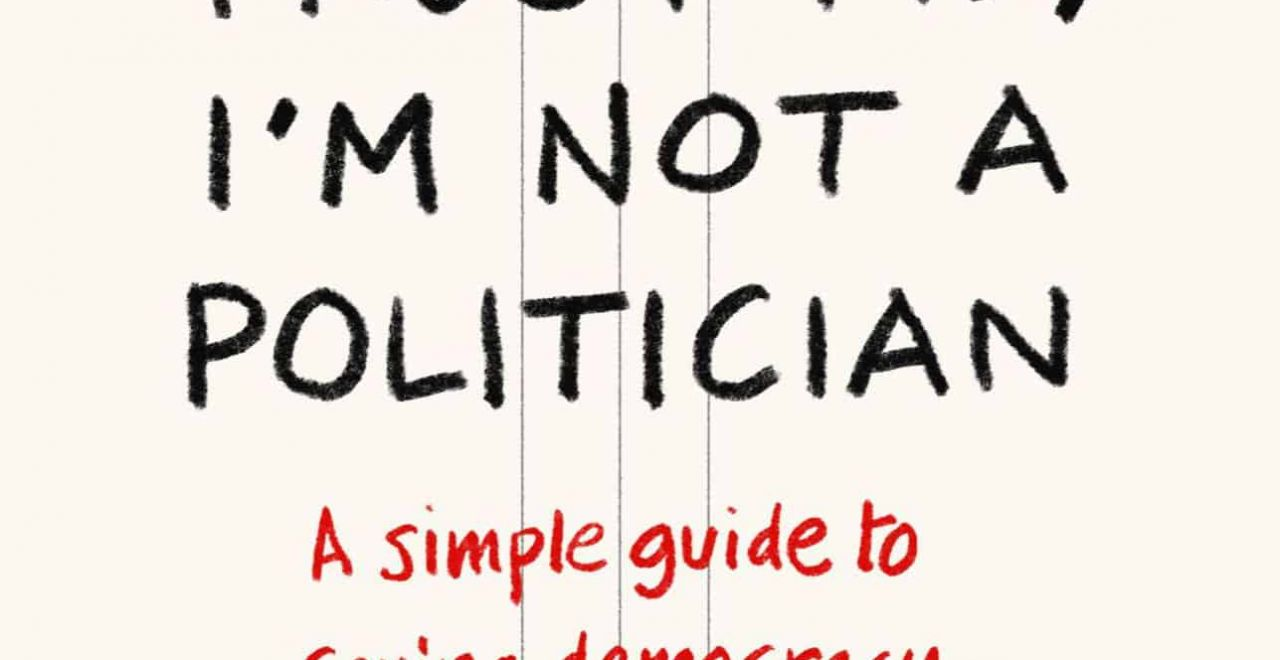 'Trust Me, I'm Not a Politician: A simple guide to saving democracy'