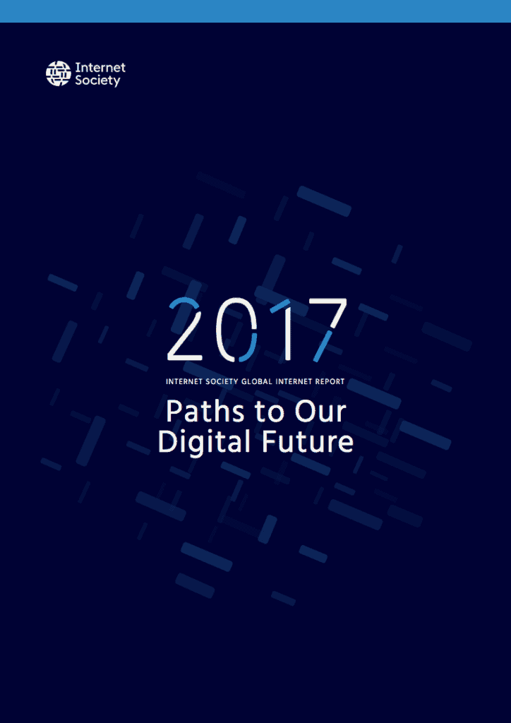 Internet Society Global Internet Report 2017 - Paths to Our Digital Future Report